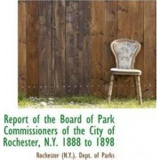 Report of the Board of Park Commissioners of the City of Rochester, N.Y. 1888 to 1898 by Rochester (N y ) Dept of Parks