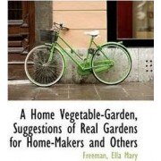 A Home Vegetable-Garden, Suggestions of Real Gardens for Home-Makers and Others by Freeman Ella Mary