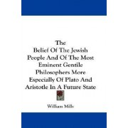 The Belief of the Jewish People and of the Most Eminent Gentile Philosophers More Especially of Plato and Aristotle in a Future State by William Mills