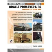 Project Planning and Control Using Oracle Primavera P6 Version 8.2 EPPM Web by Paul E. Harris