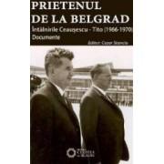 Prietenul de la Belgrad. Intalnirile Ceausescu-Tito 1966-1970 - Cezar Stanciu