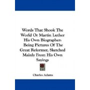 Words That Shook the World or Martin Luther His Own Biographer by Charles Adams