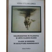 Kalokagathia In Filosofia Si Arta Clasica Elena Clasic Si Modern In Sculptura Romaneasca - Horia Stelian Juncu