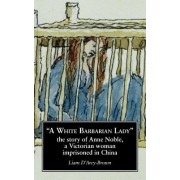A White Barbarian Lady: The Story of Anne Noble, a Victorian Woman Imprisoned in China