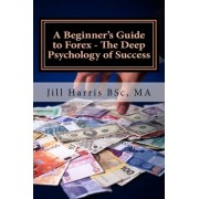 A Beginner's Guide to Forex - The Deep Psychology of Success by Jill a Harris
