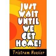 Just Wait Until We Get Home! by Tristram Hoosier