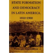 State Formation and Democracy in Latin America, 1810-1900 by Fernando Lopez-Alves