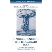 Understanding the Imaginary War: Culture, Thought and Nuclear Conflict, 194590