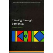 Thinking Through Dementia by Julian C. Hughes