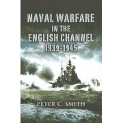 Naval Warfare in the English Channel 1939-1945 by Professor of Health Policy Imperial College Business School & Institute for Global Health Peter C Smith