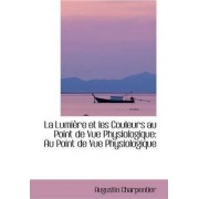 La Lumi Re Et Les Couleurs Au Point de Vue Physiologique by Augustin Charpentier