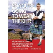 So You're Going to Wear the Kilt! by J.Charles Thompson