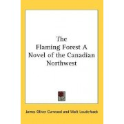 The Flaming Forest a Novel of the Canadian Northwest by James Oliver Curwood