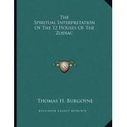 The Spiritual Interpretation of the 12 Houses of the Zodiac by Thomas H Burgoyne