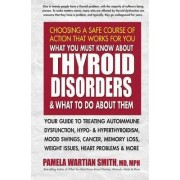 What You Must Know About Thyroid Disorders & What to Do About Them by Pamela Wartian Smith