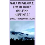 Walk in Balance, Live in Truth and Find Happiness by Daniel Thunderhawk Moon