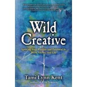 Wild Creative: Igniting Your Passion and Potential in Work, Home, and Life by Kent