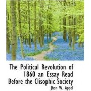 The Political Revolution of 1860 an Essay Read Before the Clisophic Society by Jhon W Appel