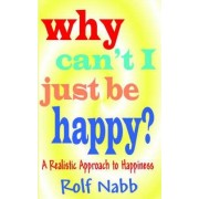 Why Can't I Just Be Happy? a Realistic Approach to Happiness by Rolf Nabb