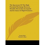 The Spectrum of the High Potential Discharge Between Metallic Electrodes in Liquids and in Gases at High Pressures by George Hale