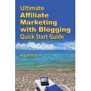 Ultimate Affiliate Marketing with Blogging Quick Start Guide by Kip Piper