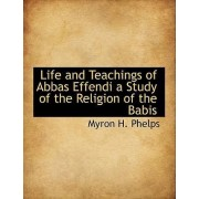 Life and Teachings of Abbas Effendi a Study of the Religion of the Babis by Myron H Phelps