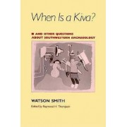 When is a Kiva? and Other Questions About Southwestern Archaeology by Watson Smith