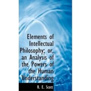 Elements of Intellectual Philosophy; Or, an Analysis of the Powers of the Human Understanding by R E Scott