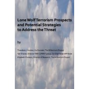 Lone Wolf Terrorism Prospects and Potential Strategies to Address the Threat by MR Theodore J Gordon