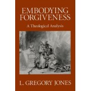 Embodying Forgiveness by L.Gregory Jones