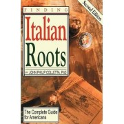 Finding Your Italian Roots. the Complete Guide for Americans. Second Edition by John Philip Colletta