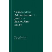 Crime and the Administration of Justice in Buenos Aires, 1785-1853 by Osvaldo Barreneche