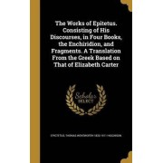 The Works of Epitetus. Consisting of His Discourses, in Four Books, the Enchiridion, and Fragments. a Translation from the Greek Based on That of Elizabeth Carter by Epictetus