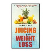Juicing for Weight Loss: 37 Delicious Juices That Crush Cravings, Fight Fat, and Keep You Thin