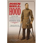 John Bell Hood: The Rise, Fall, and Resurrection of a Confederate General