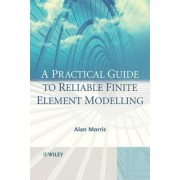 A Practical Guide to Reliable Finite Element Modelling by Dr. Alan Morris
