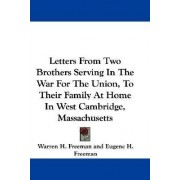 Letters from Two Brothers Serving in the War for the Union, to Their Family at Home in West Cambridge, Massachusetts by Warren H Freeman