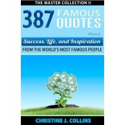 387 Famous Quotes about Success, Life & Inspiration from the World's Most Famous People by Christine J Collins