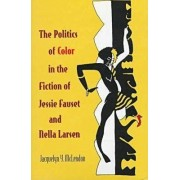 The Politics of Color in the Fiction of Jessie Fauset and Nella Larsen by Jacquelyn Y. McLendon