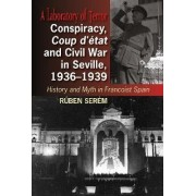 Conspiracy, Coup d'etat & Civil War in Seville, 1936-1939 by Ruben Serem
