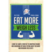Eat More, Weigh Less: Learn the Simple Strategy to Dropping Pounds and Shredding