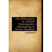 The Philosophy of William Shakespeare Delinealing in Seven Hundred by Lockwood