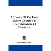 A History Of The Holy Eastern Church V1 by John Mason Neale