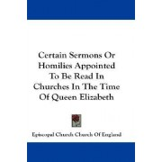 Certain Sermons or Homilies Appointed to Be Read in Churches in the Time of Queen Elizabeth by Episcopal Church Church of England