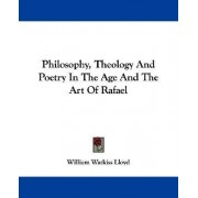 Philosophy, Theology and Poetry in the Age and the Art of Rafael by William Watkiss Lloyd