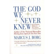 The God We Never Knew: Beyond Dogmatic Religion to a More Authentic Contemporary Faith by Marcus J. Borg
