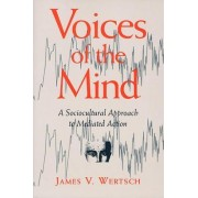Voices of the Mind: a Sociocultural Approach to Mediated Action by J.V. Wertsch