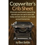 Copywriter's Crib Sheet - 40 Proven and Tested Copywriting Secrets You Can Use in Your Ads Today and See Results in Your Bank Account Tomorrow by Ben Settle