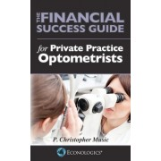 The Financial Success Guide for Private Practice Optometrists by P Christopher Music