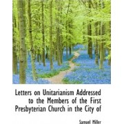 Letters on Unitarianism Addressed to the Members of the First Presbyterian Church in the City of by Samuel Miller